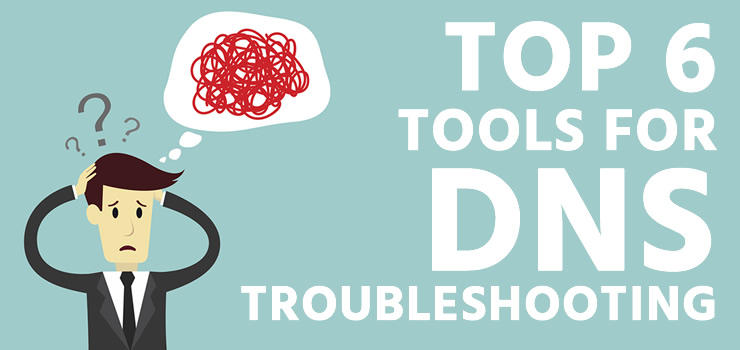 Top 6 Tools for DNS Troubleshooting